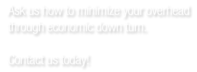 Ask us how to minimize your overhead through economic down turn
